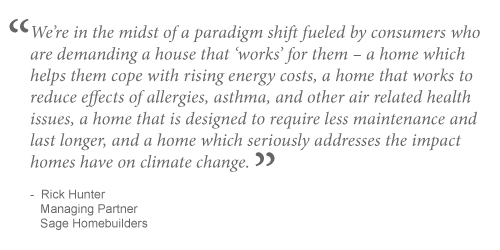 We're in the midst of a paradigm shift fueled by consumers who are demanding a house that works for them ? a home which helps them cope with rising energy costs, a home that works to reduce effects of allergies, asthma, and other air related health issues, a home that is designed to require less maintenance and last longer, and a home which seriously addresses the impact homes have on climate change.~Rick Hunter, Managing Partner, Sage Homebuilders